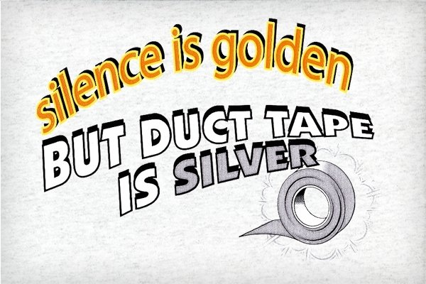 http://static.neatoshop.com/images/product/55/1255/Silence-is-Golden-but-Duct-Tape-is-Silver_4912-l.jpg?v=4912